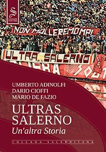 Immagine di copertina di Ultras Salerno - Un'altra Storia, scritto dagli autori salernitani Umberto Adinolfi, Dario Cioffi e Mario De Fazio, edito da Saggese Editori, 2020